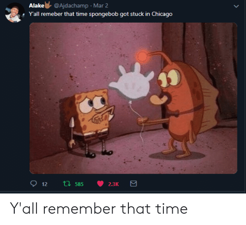 Chicago, Time, and Got: Alake@Ajdachamp Mar 2  YIall remeber thatt  ponebob got stuck in Chicago  i膿 Y'all remember that time