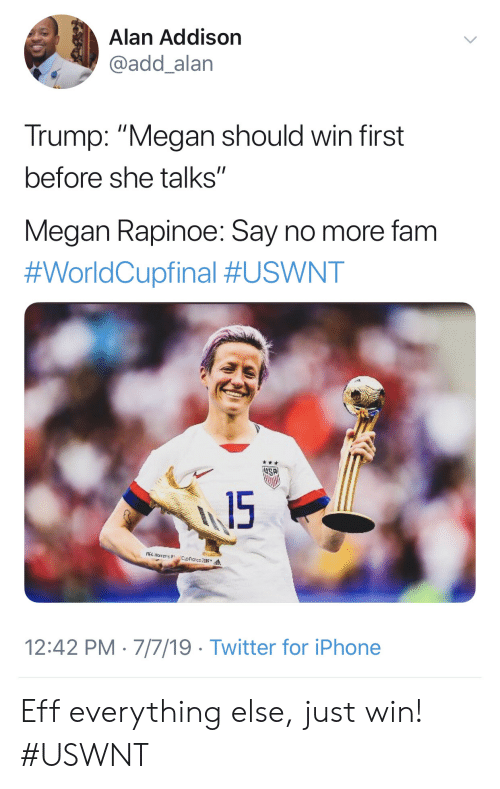 "Say No More Fam: Alan Addison  @add_alan  Trump: ""Megan should win first  before she talks""  Megan Rapinoe: Say no more fam  #WorldCupfinal #USWNT  15  A narens  12:42 PM 7/7/19 Twitter for iPhone Eff everything else, just win! #USWNT"
