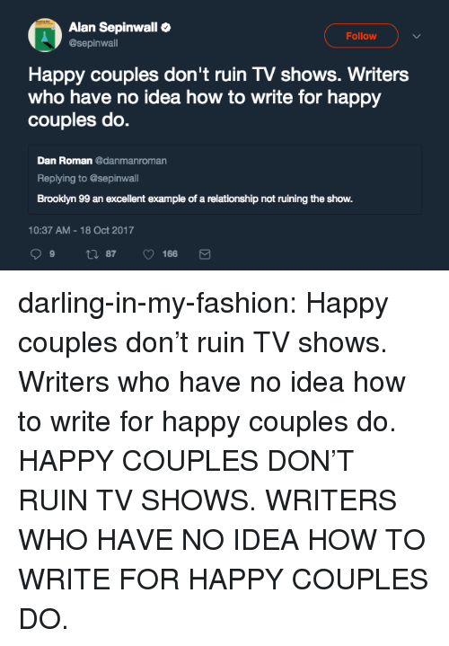Fashion, Tumblr, and TV Shows: Alan Sepinwall  @sepinwall  Follow  Happy couples don't ruin TV shows. Writers  who have no idea how to write for happy  couples do.  Dan Roman danmanroman  Replying to @sepinwall  Brooklyn 99 an excellent example of a relationship not ruining the show.  10:37 AM-18 Oct 2017 darling-in-my-fashion:  Happy couples don't ruin TV shows. Writers who have no idea how to write for happy couples do. HAPPY COUPLES DON'T RUIN TV SHOWS. WRITERS WHO HAVE NO IDEA HOW TO WRITE FOR HAPPY COUPLES DO.