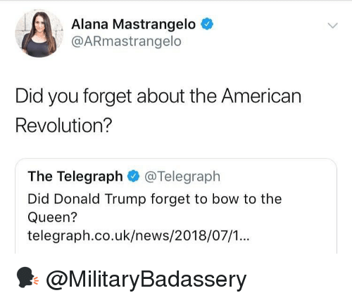 Donald Trump, Memes, and News: Alana Mastrangelo <  @ARmastrangelo  Did you forget about the American  Revolution?  The Telegraph @Telegraph  Did Donald Trump forget to bow to the  Queen?  telegraph.co.uk/news/2018/07/.. 🗣 @MilitaryBadassery