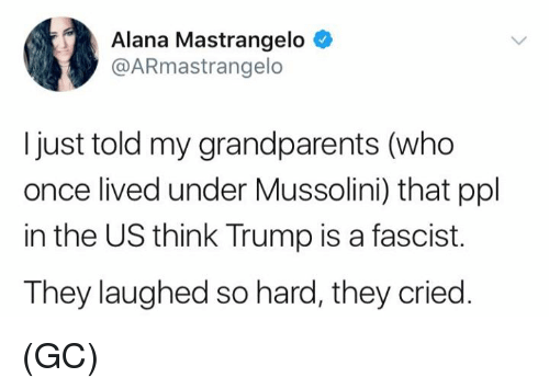 A Fascist: Alana Mastrangelo  @ARmastrangelo  I just told my grandparents (who  once lived under Mussolini) that ppl  in the US think Trump is a fascist.  They laughed so hard, they cried. (GC)