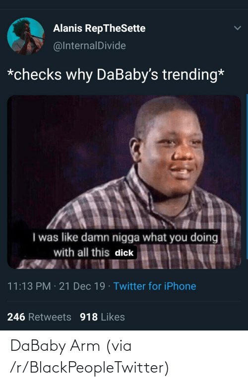 All This: Alanis RepTheSette  @InternalDivide  *checks why DaBaby's trending*  I was like damn nigga what you doing  with all this dick  11:13 PM · 21 Dec 19 · Twitter for iPhone  246 Retweets 918 Likes DaBaby Arm (via /r/BlackPeopleTwitter)