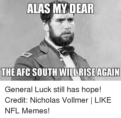 Memes, Nfl, and Hope: ALAS MY DEAR  THE AFC SOUTH WILARISEAGAIN General Luck still has hope! Credit: Nicholas Vollmer | LIKE NFL Memes!