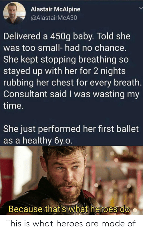 Heroes, Time, and Ballet: Alastair McAlpine  @AlastairMcA30  Delivered a 450g baby. Told she  was too small- had no chance.  She kept stopping breathing so  stayed up with her for 2 nights  rubbing her chest for every breath.  Consultant said I was wasting my  time.  She just performed her first ballet  as a healthy 6y.o.  Because that's what heroes do This is what heroes are made of