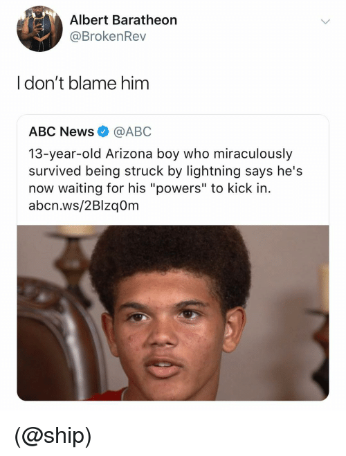 """Abc, News, and Abc News: Albert Baratheorn  @BrokenRev  I don't blame him  ABC News@ABC  13-year-old Arizona boy who miraculously  survived being struck by lightning says he's  now waiting for his """"powers"""" to kick in.  abcn.ws/2Blzq0m (@ship)"""