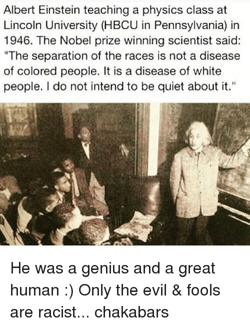 """Albert Einstein, Memes, and Nobel Prize: Albert Einstein teaching a physics class at  Lincoln University (HBCU in Pennsylvania) in  1946. The Nobel prize winning scientist said:  """"The separation of the races is not a disease  of colored people. It is a disease of white  people. do not intend to be quiet about it."""" He was a genius and a great human :) Only the evil & fools are racist... chakabars"""