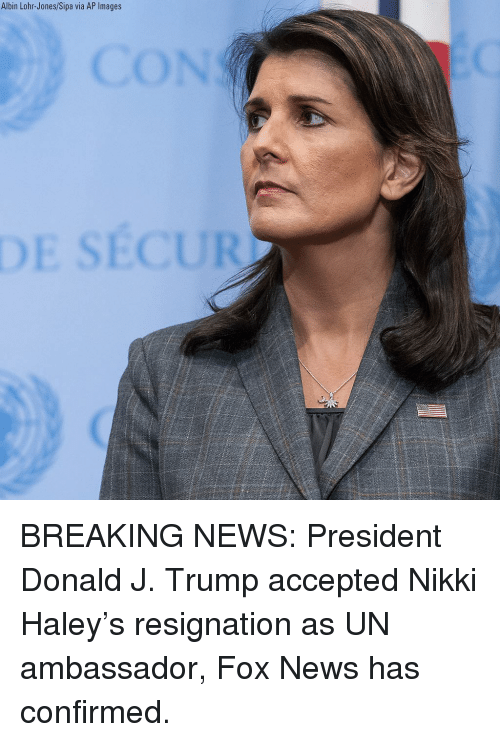 Memes, News, and Breaking News: Albin Lohr-Jones/Sipa via AP Images BREAKING NEWS: President Donald J. Trump accepted Nikki Haley's resignation as UN ambassador, Fox News has confirmed.