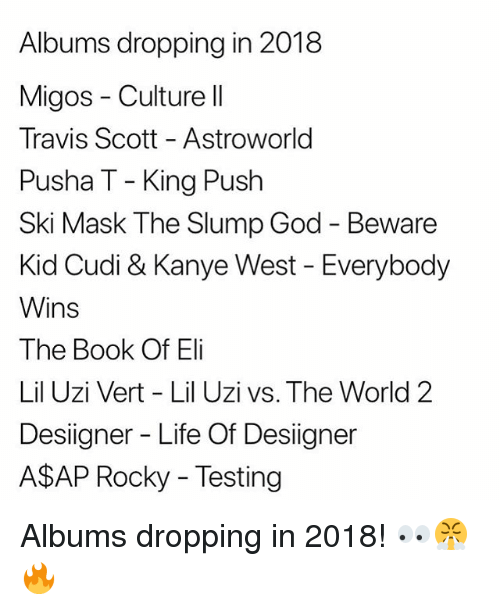 A$AP Rocky, God, and Kanye: Albums dropping in 2018  Migos Culture II  Travis Scott - Astroworld  Pusha T - King Push  Ski Mask The Slump God - Beware  Kid Cudi & Kanye West - Everybody  Wins  The Book Of Eli  Lil Uzi Vert - Lil Uzi vs. The World 2  Desiigner - Life Of Desiigner  A$AP Rocky - Testing Albums dropping in 2018! 👀😤🔥
