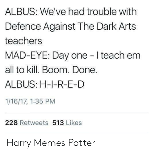 Memes, Mad, and Arts: ALBUS: We've had trouble with  Defence Against The Dark Arts  teachers  MAD-EYE: Day one I teach enm  all to kill. Boom. Done.  ALBUS: H-1-R-E-D  1/16/17, 1:35 PM  228 Retweets 513 Likes Harry Memes Potter
