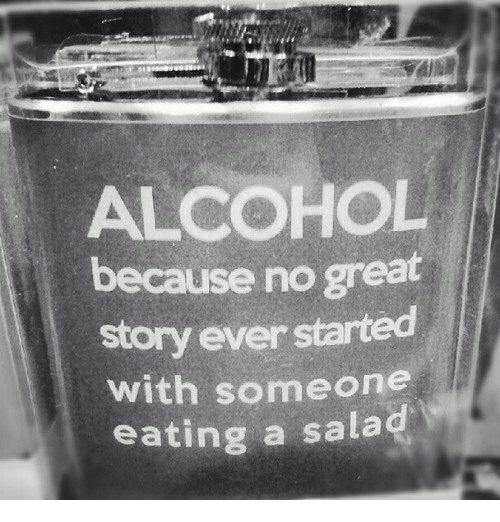 Great Story: ALCOHOL  because no great  story ever started  ith someone  eating a salad