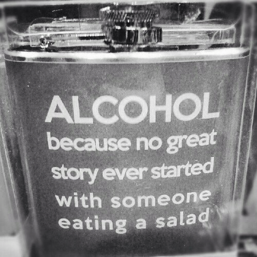 Alcohol, Story, and Great: ALCOHOL  because no great  story ever started  ith someone  eating a salad