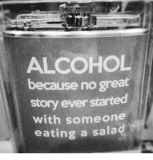 Great Story: ALCOHOL  because no great  story ever started  with someone  eating a salad
