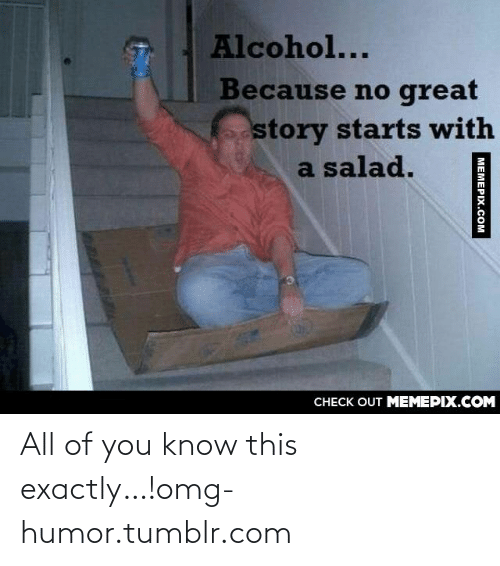 Great Story: Alcohol...  Because no great  story starts with  a salad.  CНЕCK OUT MЕМЕРIХ.COM  МЕМЕРIХ.Сом All of you know this exactly…!omg-humor.tumblr.com