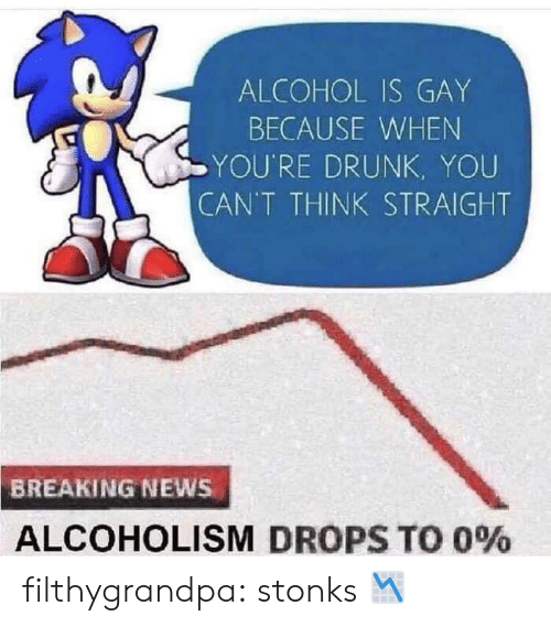 Drops: ALCOHOL IS GAY  BECAUSE WHEN  YOU'RE DRUNK, YOU  CAN'T THINK STRAIGHT  BREAKING NEWS  ALCOHOLISM DROPS TO 0% filthygrandpa:  stonks 📉