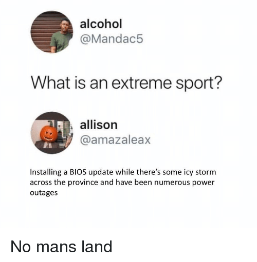 bios: alcohol  @Mandac5  What is an extreme sport?  allison  @amazaleax  Installing a BIOS update while there's some icy storm  across the province and have been numerous power  outages No mans land