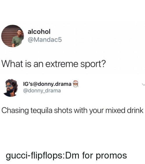 Gucci, Tumblr, and Alcohol: alcohol  @Mandac5  What is an extreme sport?  IG's@donny.drama  @donny_drama  Chasing tequila shots with your mixed drink gucci-flipflops:Dm for promos