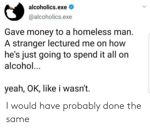 Yeah Ok: alcoholics.exe  @alcoholics.exe  Gave money to a homeless man.  A stranger lectured me on how  he's just going to spend it all on  alcohol...  yeah, OK, like i wasn't. I would have probably done the same