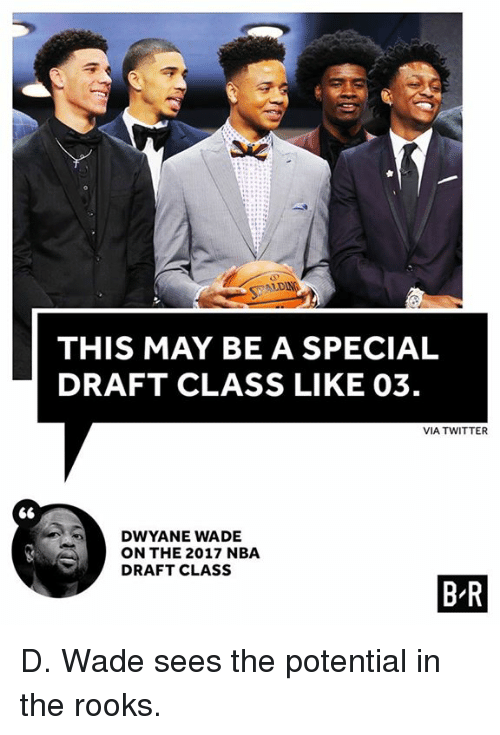 Nba Draft: ALD  THIS MAY BE A SPECIAL  DRAFT CLASS LIKE 03.  VIA TWITTER  DWYANE WADE  ON THE 2017 NBA  DRAFT CLASS  B-R D. Wade sees the potential in the rooks.