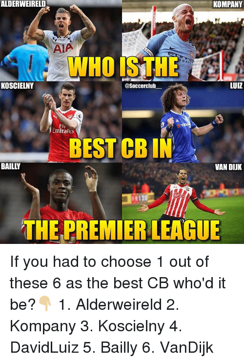 whois: ALDERWEIRELD  KOMPANY  AIA  WHOIS THE  RWAY  KOSCIELNY  @Soccerclub  LUIZ  Fliu  mirates  BEST CB IN  BAILLY  VAN DIUK  THE PREMIER LEAGUE If you had to choose 1 out of these 6 as the best CB who'd it be?👇🏼 1. Alderweireld 2. Kompany 3. Koscielny 4. DavidLuiz 5. Bailly 6. VanDijk