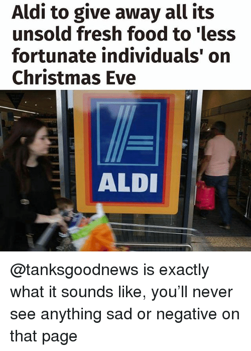 Aldi: Aldi to give away all its  unsold fresh food to 'less  fortunate individuals' on  Christmas Eve  ALD @tanksgoodnews is exactly what it sounds like, you'll never see anything sad or negative on that page