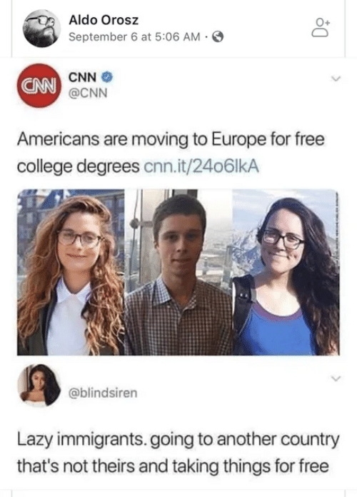 Immigrants: Aldo Orosz  September 6 at 5:06 AM  CNN  CNN @CNN  Americans are moving to Europe for free  college degrees cnn.it/24o6lkA  @blindsiren  Lazy immigrants.going to another country  that's not theirs and taking things for free