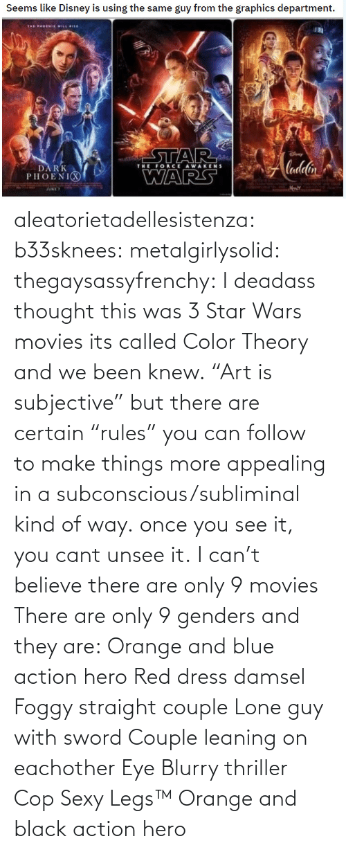 "unsee: aleatorietadellesistenza: b33sknees:  metalgirlysolid:  thegaysassyfrenchy: I deadass thought this was 3 Star Wars movies  its called Color Theory and we been knew. ""Art is subjective"" but there are certain ""rules"" you can follow to make things more appealing in a subconscious/subliminal kind of way. once you see it, you cant unsee it.   I can't believe there are only 9 movies    There are only 9 genders and they are: Orange and blue action hero Red dress damsel Foggy straight couple Lone guy with sword Couple leaning on eachother Eye Blurry thriller Cop Sexy Legs™ Orange and black action hero"
