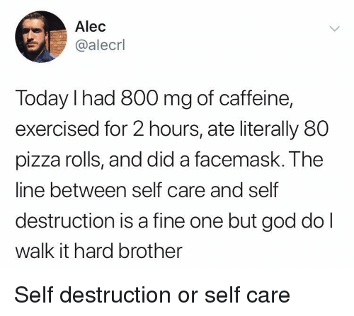 God, Pizza, and Today: Alec  @alecrl  Today I had 800 mg of caffeine,  exercised for 2 hours, ate literally 80  pizza rolls, and did a facemask. The  line between self care and self  destruction is a fine one but god dol  walk it hard brother Self destruction or self care