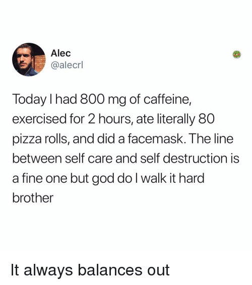 God, Memes, and Pizza: Alec  @alecrl  Today I had 800 mg of caffeine,  exercised for 2 hours, ate literally 80  pizza rolls, and did a facemask. The line  between self care and self destruction is  a fine one but god do l walk it hard  brother It always balances out