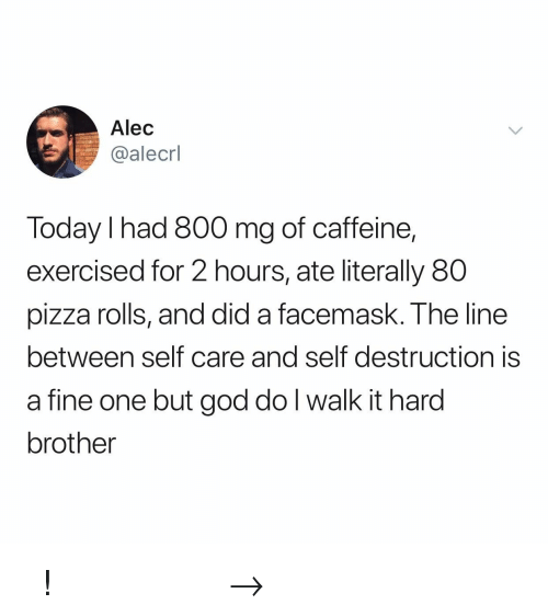 God, Pizza, and Pinterest: Alec  @alecrl  Today I had 800 mg of caffeine,  exercised for 2 hours, ate literally 80  pizza rolls, and did a facemask. The line  between self care and self destruction is  a fine one but god do l walk it hard  brother 𝘍𝘰𝘭𝘭𝘰𝘸 𝘮𝘺 𝘗𝘪𝘯𝘵𝘦𝘳𝘦𝘴𝘵! → 𝘤𝘩𝘦𝘳𝘳𝘺𝘩𝘢𝘪𝘳𝘦𝘥