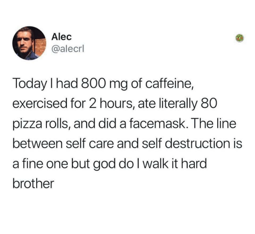 God, Pizza, and Today: Alec  @alecrl  Today l had 800 mg of caffeine,  exercised for 2 hours, ate literally 80  pizza rolls, and did a facemask. The line  between self care and self destruction is  a fine one but god do I walk it hard  brother