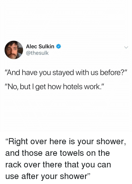 "Funny, Shower, and Work: Alec Sulkin  @thesulk  ""And have you stayed with us before?""  ""No, but I get how hotels work."" ""Right over here is your shower, and those are towels on the rack over there that you can use after your shower"""