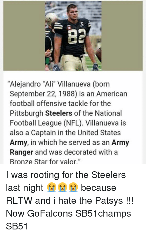 """Pittsburgh Steeler: """"Alejandro """"Ali"""" Villanueva (born  September 22, 1988 is an American  football offensive tackle for the  Pittsburgh Steelers of the National  Football League (NFL). Villanueva is  also a Captain in the United States  Army, in which he served as an Army  Ranger and was decorated with a  Bronze Star for valor."""" I was rooting for the Steelers last night 😭😭😭 because RLTW and i hate the Patsys !!! Now GoFalcons SB51champs SB51"""