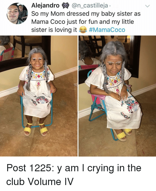Club, CoCo, and Crying: Alejandro $* @n_castilleja  So my Mom dressed my baby sister as  Mama Coco just for fun and my little  sister is loving it Post 1225: y am I crying in the club Volume IV