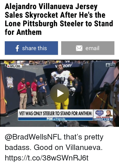 Pittsburgh Steeler: Alejandro Villanueva Jersey  Sales Skyrocket After He's the  Lone Pittsburgh Steeler to Stand  for Anthem  share this  email  NFL  NFL/CBS  VZOn  VET WAS ONLY STEELER TO STAND FOR ANTHEM  FOX &friends  STEVE BANNON  TONIGHT 9 PM ET @BradWellsNFL that's pretty badass. Good on Villanueva. https://t.co/38wSWnRJ6t