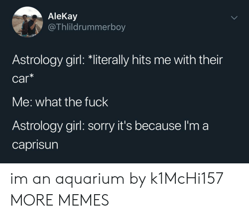 Astrology: AleKay  @Thlildrummerboy  Astrology girl: *literally hits me with their  car*  Me: what the fuck  Astrology girl: sorry it's because I'm a  caprisun im an aquarium by k1McHi157 MORE MEMES