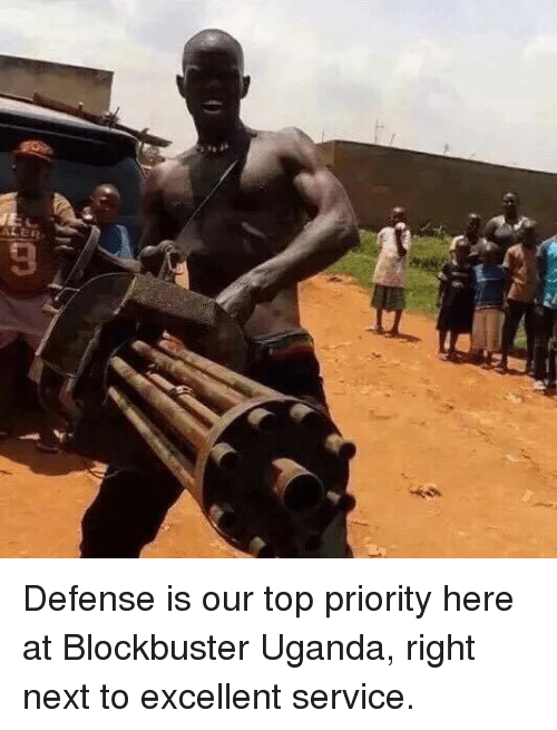 Blockbuster Uganda: ALER, Defense is our top priority here at Blockbuster Uganda, right next to excellent service.