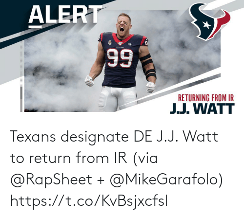 Texans: ALERT  TEKANE  66  RETURNING FROM IR  J.J. WATT Texans designate DE J.J. Watt to return from IR (via @RapSheet + @MikeGarafolo) https://t.co/KvBsjxcfsl