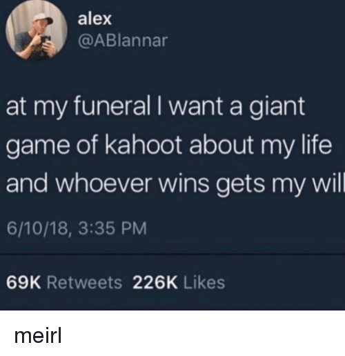 Kahoot, Life, and Game: alex  @ABlannar  at my funeral I want a giant  game of kahoot about my life  and whoever wins gets my wil  6/10/18, 3:35 PM  69K Retweets 226K Likes meirl