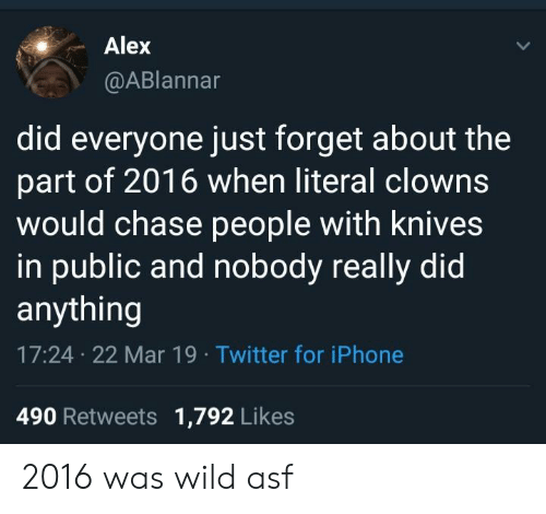 Iphone, Twitter, and Clowns: Alex  @ABlannar  did everyone just forget about the  part of 2016 when literal clowns  would chase people with knives  in public and nobody really did  anything  17:24 22 Mar 19 Twitter for iPhone  490 Retweets 1,792 Likes 2016 was wild asf