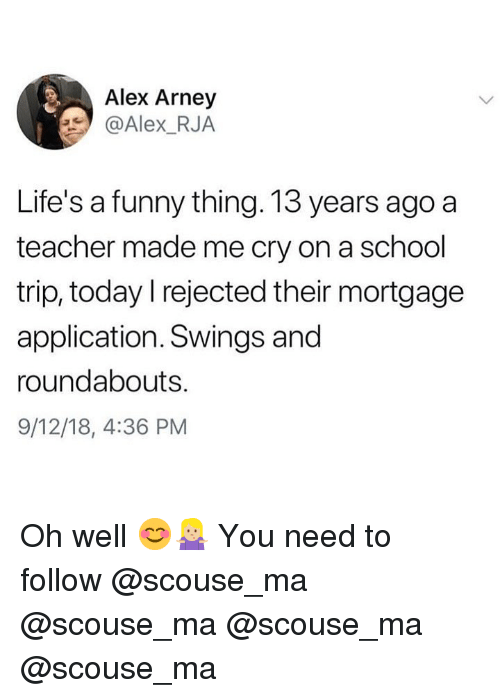 Funny, Memes, and School: Alex Arney  @Alex_RJA  Life's a funny thing. 13 years ago a  teacher made me cry on a school  trip, today l rejected their mortgage  application. Swings and  roundabouts.  9/12/18, 4:36 PM Oh well 😊🤷🏼♀️ You need to follow @scouse_ma @scouse_ma @scouse_ma @scouse_ma