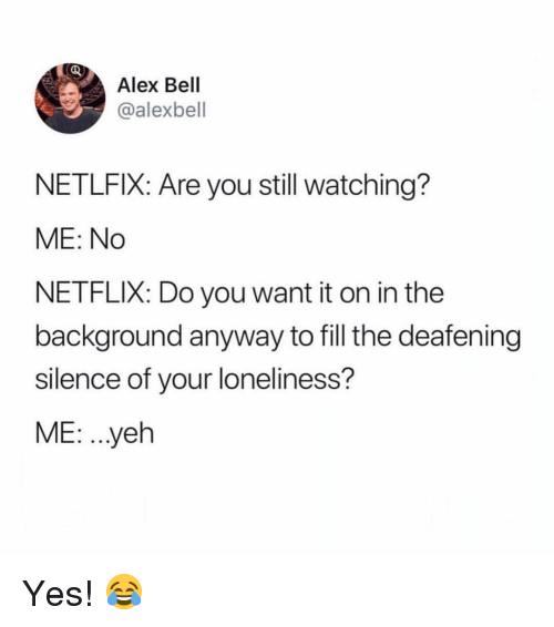 Memes, Netflix, and Loneliness: Alex Bell  @alexbell  NETLFIX: Are you still watching?  ME: No  NETFLIX: Do you want it on in the  background anyway to fill the deafening  silence of your loneliness?  ME: ..yeh Yes! 😂