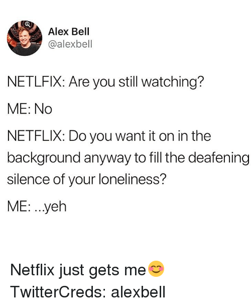 Funny, Netflix, and Loneliness: Alex Bell  @alexbell  NETLFIX: Are you still watching?  ME: No  NETFLIX: Do you want it on in the  background anyway to fill the deafening  silence of your loneliness?  ME: ..yeh Netflix just gets me😊 TwitterCreds: alexbell
