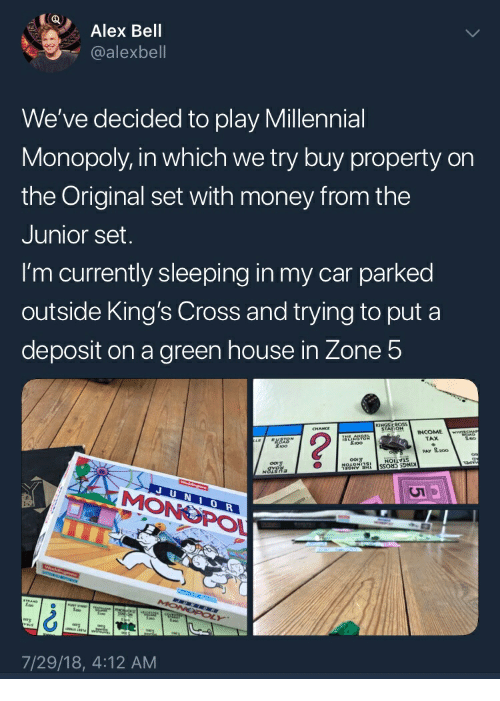 Millennial Monopoly: Alex Bell  @alexbell  We've decided to play Millennial  Monopoly, in which we try buy property orn  the Original set with money from the  Junior set  I'm currently sleeping in my car parked  outside King's Cross and trying to put a  deposit on a green house in Zone 5  TAX  PAV 로200  0  POL  7/29/18, 4:12 AM