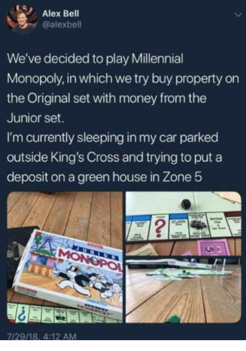 Millennial Monopoly: Alex Bell  alexbell  We've decided to play Millennial  Monopoly, in which we try buy property on  the Original set with money from the  Junior set.  I'm currently sleeping in my car parked  outside King's Cross and trying to put a  deposit on a green house in Zone 5  7/29/18, 4:12 AM