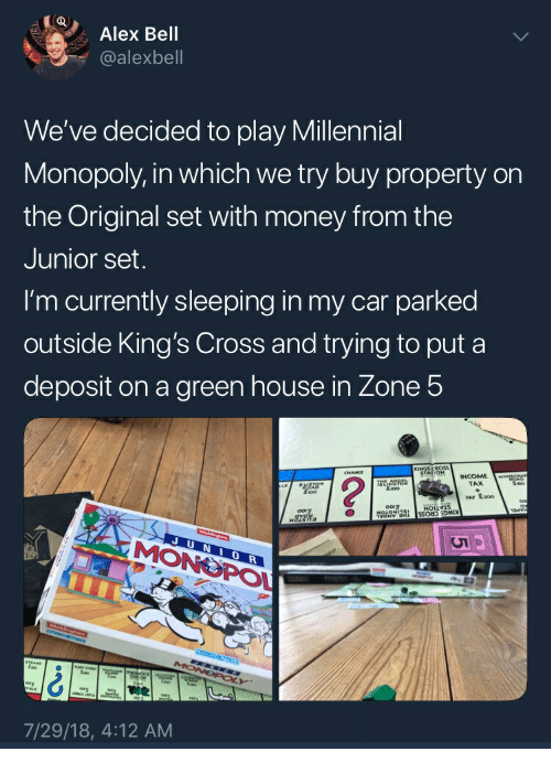 Millennial Monopoly: Alex Bell  y. @alexbell  We've decided to play Millennial  Monopoly, in which we try buy property orn  the Original set with money from the  Junior set  I'm currently sleeping in my car parked  outside King's Cross and trying to put a  deposit on a green house in Zone 5  TAX  PAV 로200  MONE  0  7/29/18, 4:12 AM