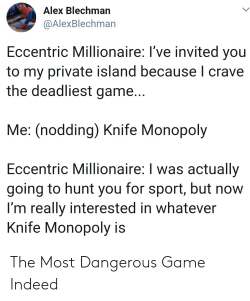 the most dangerous game: Alex Blechman  @AlexBlechman  Eccentric Millionaire: I've invited you  to my private island because I crave  the deadliest game...  Me: (nodding) Knife Monopoly  Eccentric Millionaire: I was actually  going to hunt you for sport, but now  I'm really interested in whatever  Knife Monopoly is The Most Dangerous Game Indeed