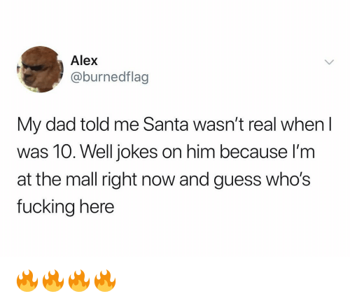Dad, Fucking, and Funny: Alex  @burnedflag  My dad told me Santa wasn't real when I  was 10. Well jokes on him because l'm  at the mall right now and guess who's  fucking here 🔥🔥🔥🔥