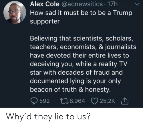 Supporter: Alex Cole @acnewsitics 17h  How sad it must be to be a Trump  supporter  Believing that scientists, scholars,  teachers, economists, & journalists  have devoted their entire lives to  deceiving you, while a reality TV  star with decades of fraud and  documented lying is your only  beacon of truth & honesty.  t28.964 25,2K  25,2K 1  592 Why'd they lie to us?