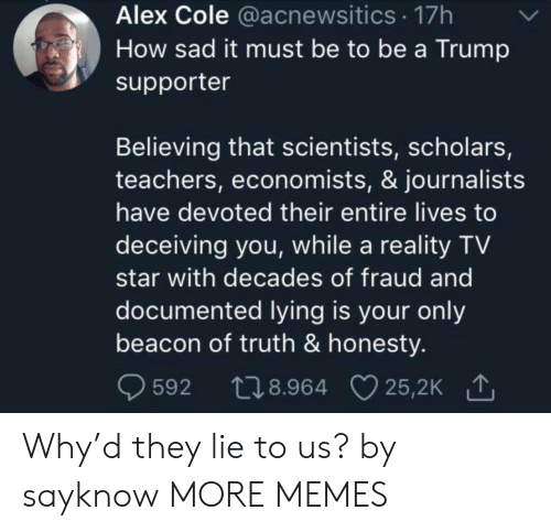 Supporter: Alex Cole @acnewsitics 17h  How sad it must be to be a Trump  supporter  Believing that scientists, scholars,  teachers, economists, & journalists  have devoted their entire lives to  deceiving you, while a reality TV  star with decades of fraud and  documented lying is your only  beacon of truth & honesty.  t28.964 25,2K  25,2K 1  592 Why'd they lie to us? by sayknow MORE MEMES
