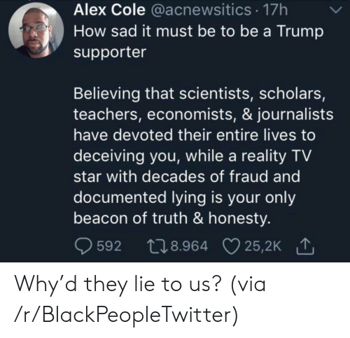 Supporter: Alex Cole @acnewsitics 17h  How sad it must be to be a Trump  supporter  Believing that scientists, scholars,  teachers, economists, & journalists  have devoted their entire lives to  deceiving you, while a reality TV  star with decades of fraud and  documented lying is your only  beacon of truth & honesty.  t28.964 25,2K  25,2K 1  592 Why'd they lie to us? (via /r/BlackPeopleTwitter)